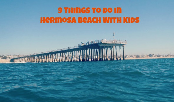 9 Things to do in Hermosa Beach with Kids